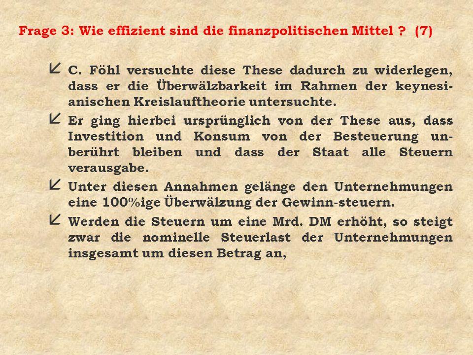 Frage 3: Wie effizient sind die finanzpolitischen Mittel ? (7) å C. Föhl versuchte diese These dadurch zu widerlegen, dass er die Überwälzbarkeit im R