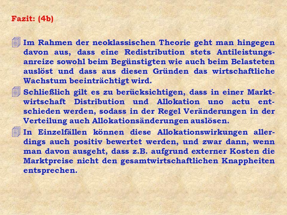 Fazit: (4b) 4 Im Rahmen der neoklassischen Theorie geht man hingegen davon aus, dass eine Redistribution stets Antileistungs- anreize sowohl beim Begü