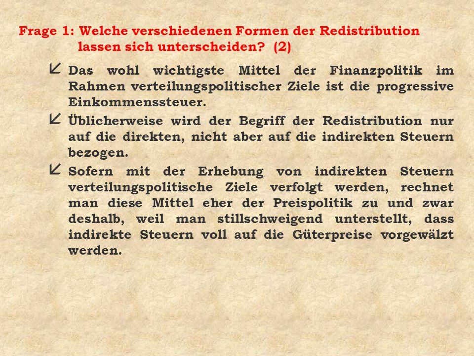 Frage 1: Welche verschiedenen Formen der Redistribution lassen sich unterscheiden? (2) å Das wohl wichtigste Mittel der Finanzpolitik im Rahmen vertei