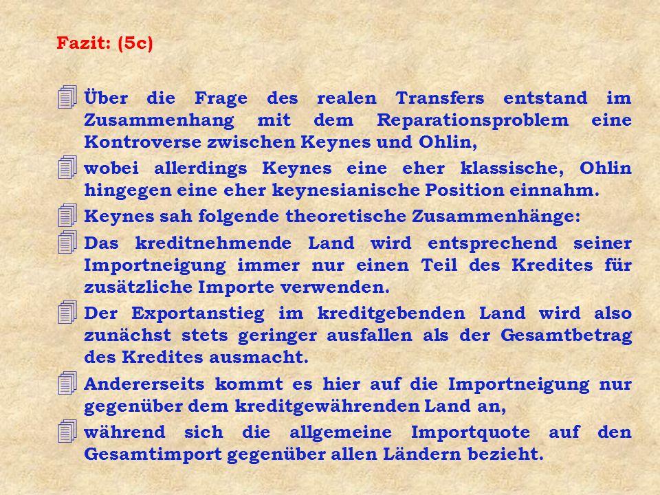 Fazit: (5c) 4 Über die Frage des realen Transfers entstand im Zusammenhang mit dem Reparationsproblem eine Kontroverse zwischen Keynes und Ohlin, 4 wobei allerdings Keynes eine eher klassische, Ohlin hingegen eine eher keynesianische Position einnahm.