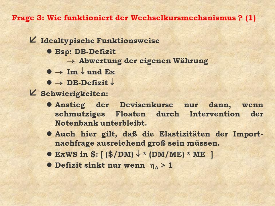 Frage 3: Wie funktioniert der Wechselkursmechanismus ? (1) å Idealtypische Funktionsweise Bsp: DB-Defizit Abwertung der eigenen Währung Im und Ex DB-D