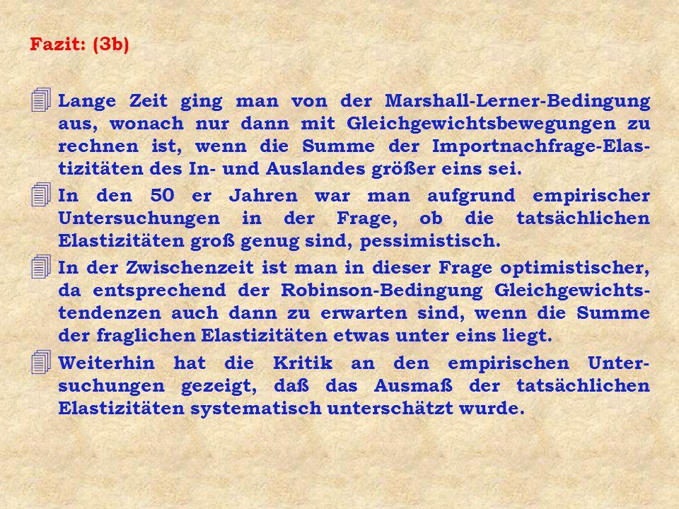 Fazit: (3b) 4 Lange Zeit ging man von der Marshall-Lerner-Bedingung aus, wonach nur dann mit Gleichgewichtsbewegungen zu rechnen ist, wenn die Summe d