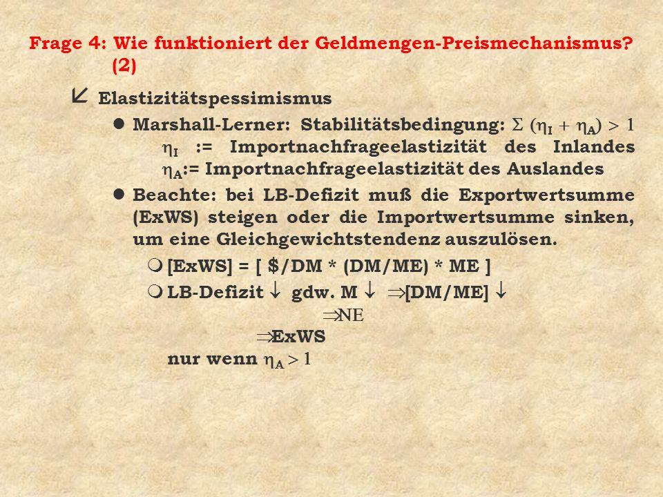 Frage 4: Wie funktioniert der Geldmengen-Preismechanismus? (2) å Elastizitätspessimismus Marshall-Lerner: Stabilitätsbedingung: I A I := Importnachfra