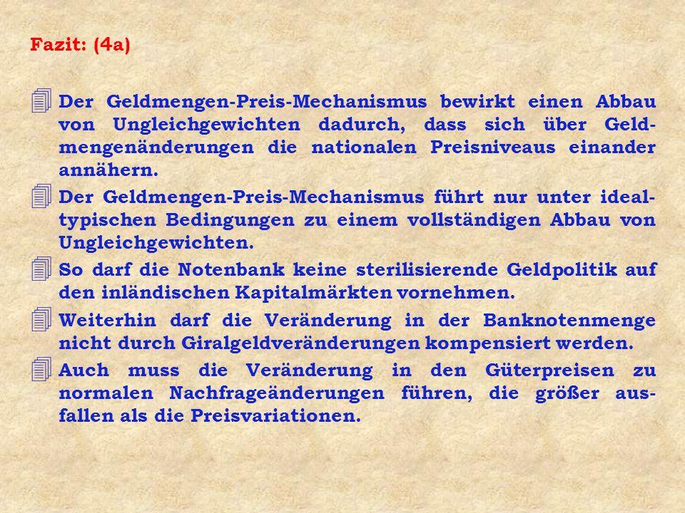 Fazit: (4a) 4 Der Geldmengen-Preis-Mechanismus bewirkt einen Abbau von Ungleichgewichten dadurch, dass sich über Geld- mengenänderungen die nationalen