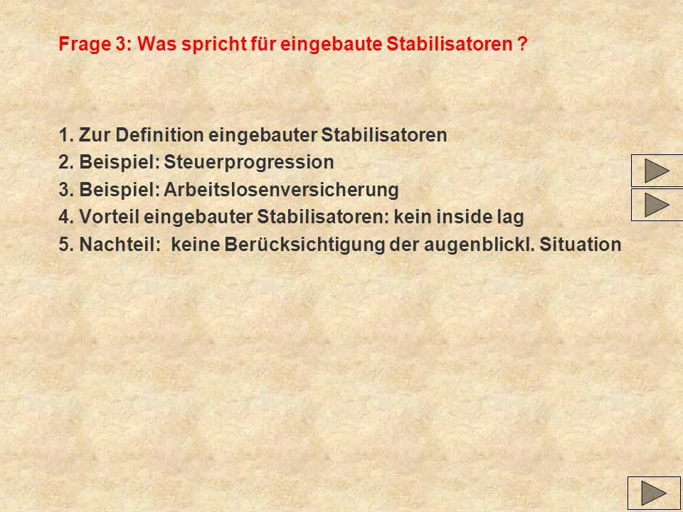 Frage 3: Was spricht für eingebaute Stabilisatoren ? 1. Zur Definition eingebauter Stabilisatoren 2. Beispiel: Steuerprogression 3. Beispiel: Arbeitsl