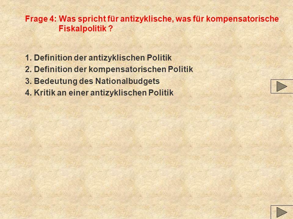 Frage 4: Was spricht für antizyklische, was für kompensatorische Fiskalpolitik ? 1. Definition der antizyklischen Politik 2. Definition der kompensato