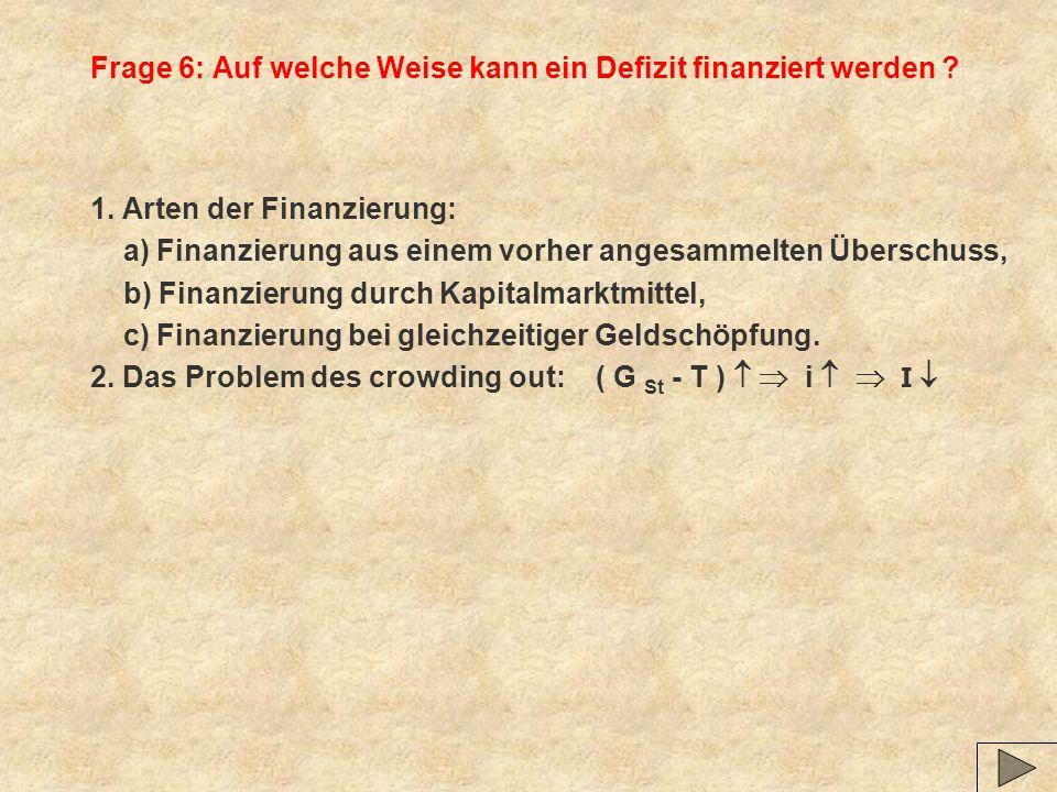 Frage 6: Auf welche Weise kann ein Defizit finanziert werden ? 1. Arten der Finanzierung: a) Finanzierung aus einem vorher angesammelten Überschuss, b