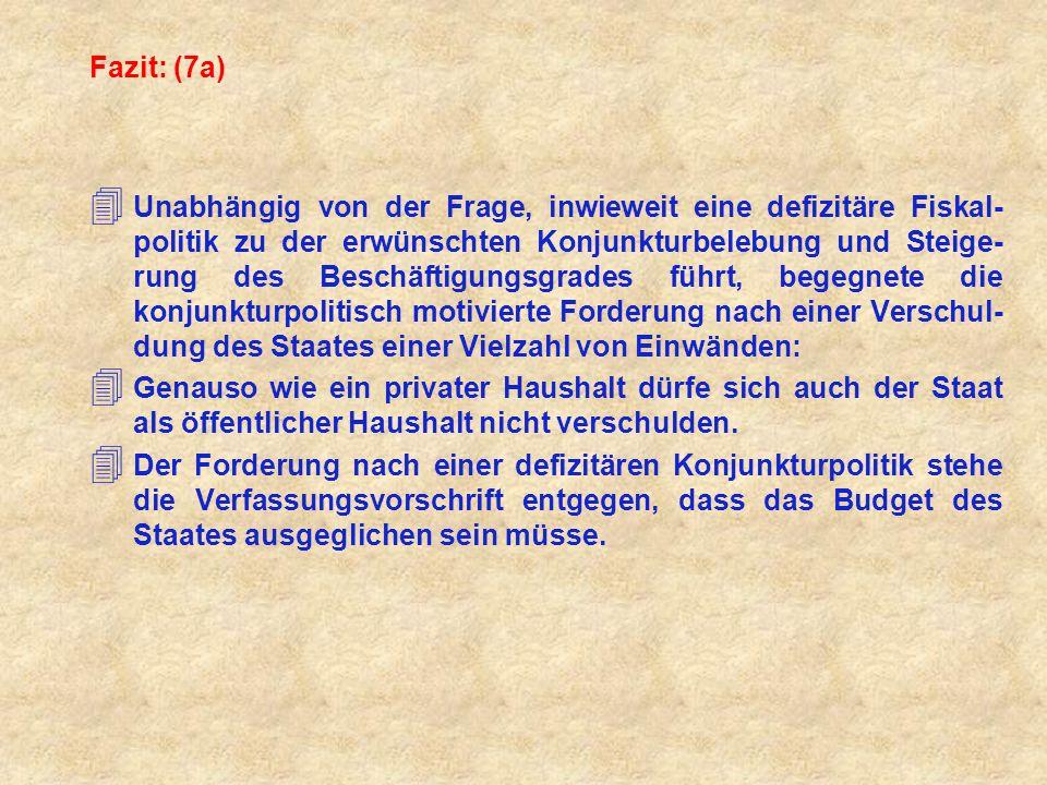 Fazit: (7a) 4 Unabhängig von der Frage, inwieweit eine defizitäre Fiskal- politik zu der erwünschten Konjunkturbelebung und Steige- rung des Beschäfti