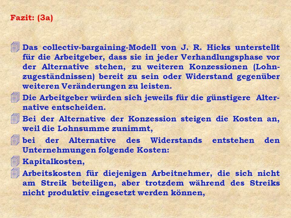 Fazit: (3a) 4 Das collectiv-bargaining-Modell von J. R. Hicks unterstellt für die Arbeitgeber, dass sie in jeder Verhandlungsphase vor der Alternative