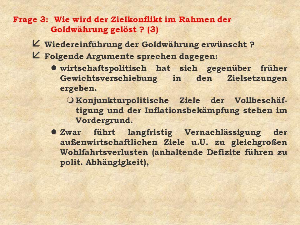 Frage 3: Wie wird der Zielkonflikt im Rahmen der Goldwährung gelöst ? (3) å Wiedereinführung der Goldwährung erwünscht ? å Folgende Argumente sprechen