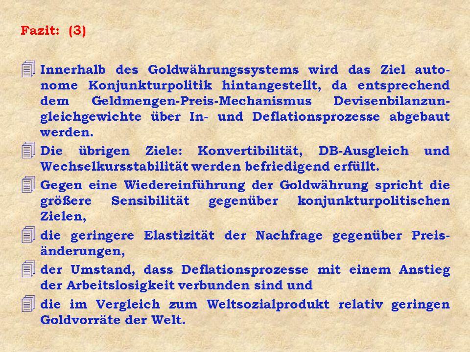 Fazit: (3) 4 Innerhalb des Goldwährungssystems wird das Ziel auto- nome Konjunkturpolitik hintangestellt, da entsprechend dem Geldmengen-Preis-Mechani