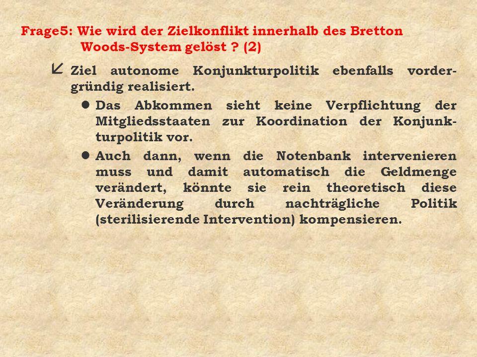 Frage5: Wie wird der Zielkonflikt innerhalb des Bretton Woods-System gelöst ? (2) å Ziel autonome Konjunkturpolitik ebenfalls vorder- gründig realisie