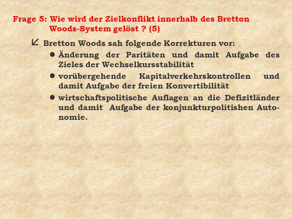 Frage 5: Wie wird der Zielkonflikt innerhalb des Bretton Woods-System gelöst ? (5) å Bretton Woods sah folgende Korrekturen vor: l Änderung der Paritä