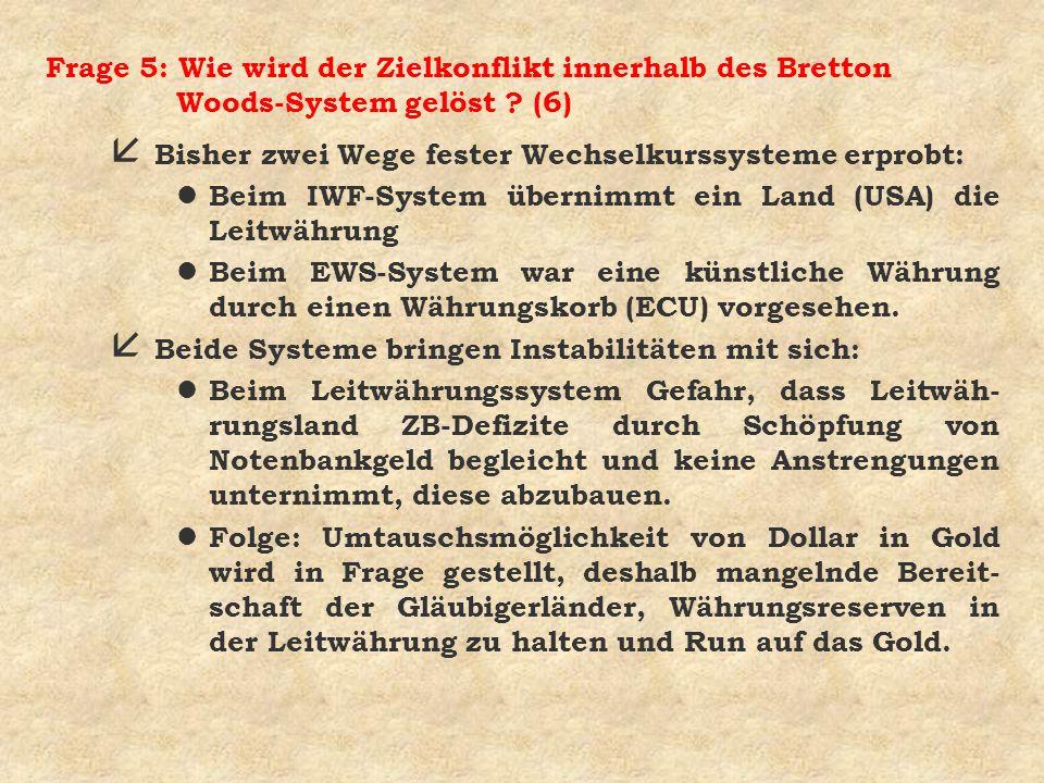 Frage 5: Wie wird der Zielkonflikt innerhalb des Bretton Woods-System gelöst ? (6) å Bisher zwei Wege fester Wechselkurssysteme erprobt: l Beim IWF-Sy