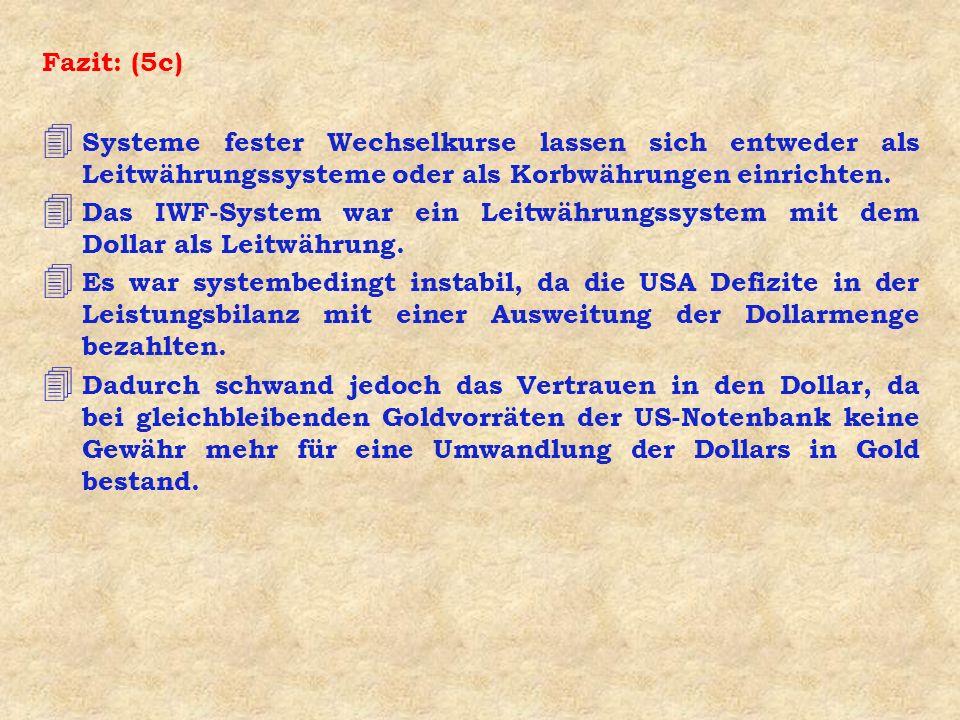 Fazit: (5c) 4 Systeme fester Wechselkurse lassen sich entweder als Leitwährungssysteme oder als Korbwährungen einrichten. 4 Das IWF-System war ein Lei