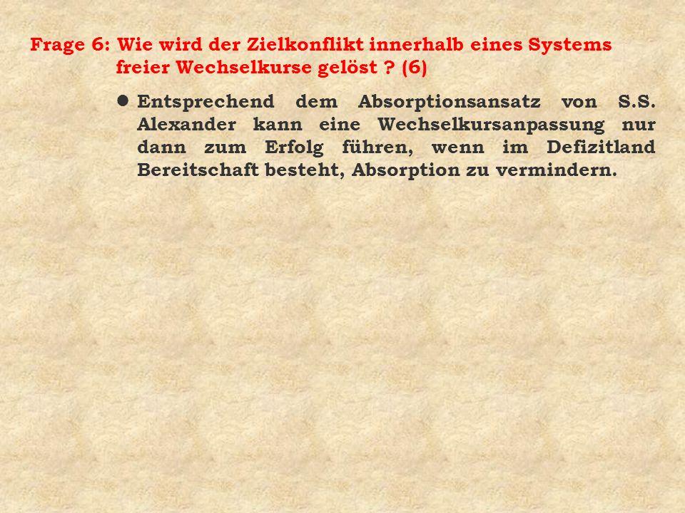 Frage 6: Wie wird der Zielkonflikt innerhalb eines Systems freier Wechselkurse gelöst ? (6) l Entsprechend dem Absorptionsansatz von S.S. Alexander ka