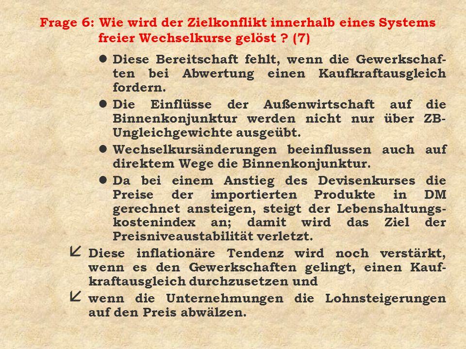 Frage 6: Wie wird der Zielkonflikt innerhalb eines Systems freier Wechselkurse gelöst ? (7) l Diese Bereitschaft fehlt, wenn die Gewerkschaf- ten bei