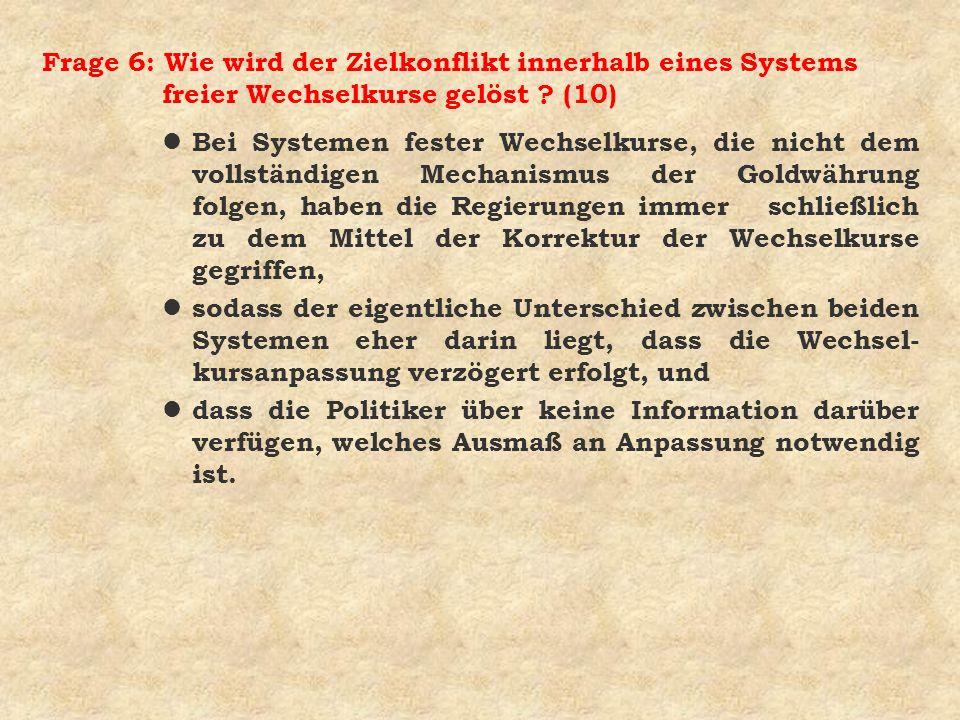 Frage 6: Wie wird der Zielkonflikt innerhalb eines Systems freier Wechselkurse gelöst ? (10) l Bei Systemen fester Wechselkurse, die nicht dem vollstä