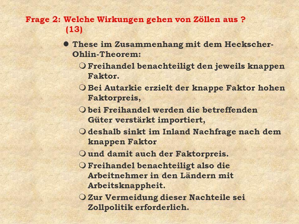 Frage 2: Welche Wirkungen gehen von Zöllen aus ? (13) l These im Zusammenhang mit dem Heckscher- Ohlin-Theorem: m Freihandel benachteiligt den jeweils
