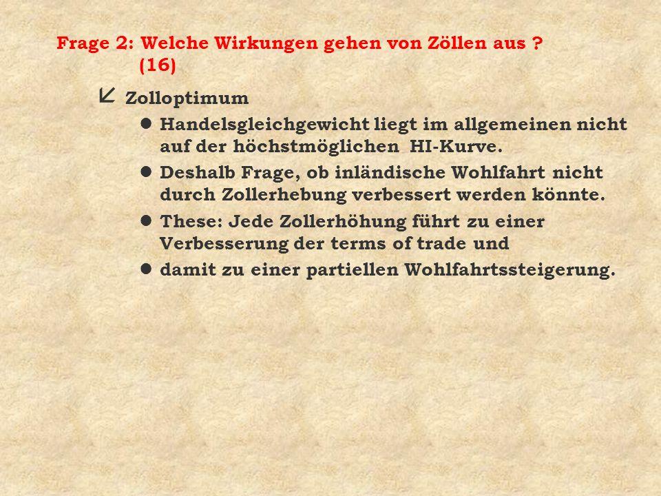 Frage 2: Welche Wirkungen gehen von Zöllen aus ? (16) å Zolloptimum l Handelsgleichgewicht liegt im allgemeinen nicht auf der höchstmöglichen HI-Kurve