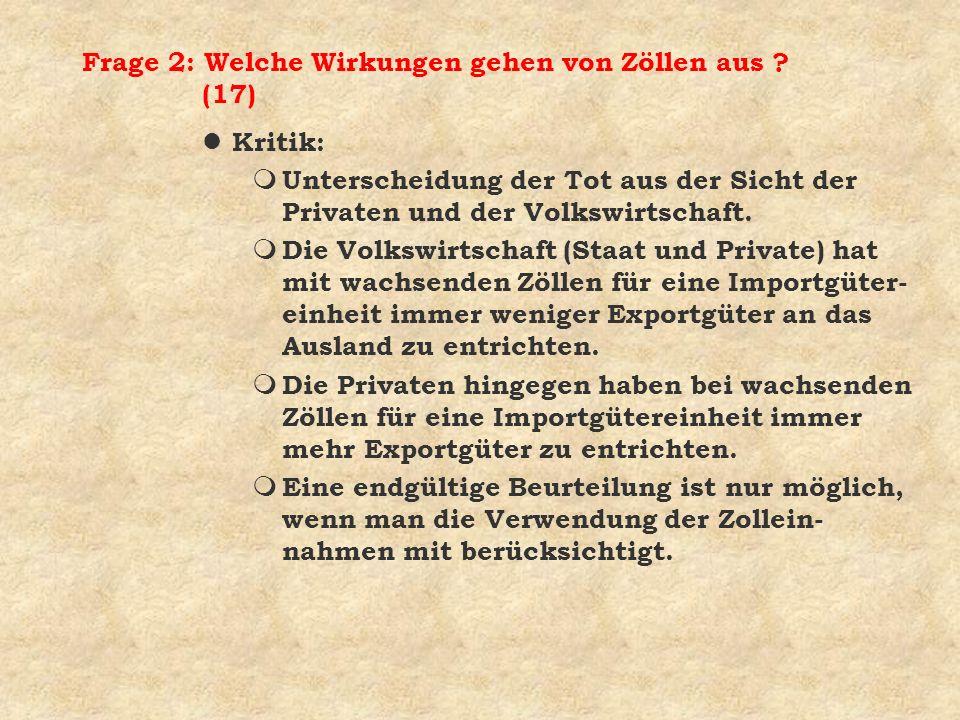 Frage 2: Welche Wirkungen gehen von Zöllen aus ? (17) l Kritik: m Unterscheidung der Tot aus der Sicht der Privaten und der Volkswirtschaft. m Die Vol