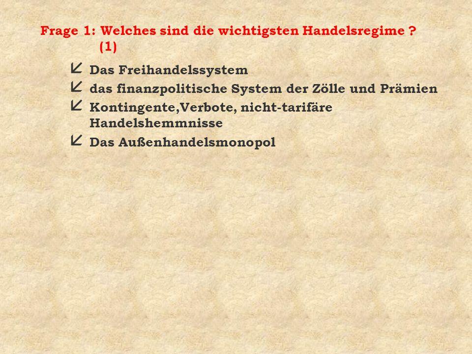 Frage 1: Welches sind die wichtigsten Handelsregime ? (1) å Das Freihandelssystem å das finanzpolitische System der Zölle und Prämien å Kontingente,Ve