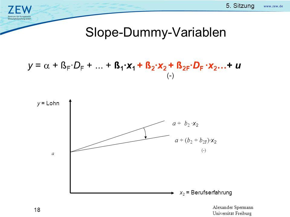 5. Sitzung Alexander Spermann Universität Freiburg 18 Slope-Dummy-Variablen y = + ß F ·D F +... + ß 1 ·x 1 + ß 2 ·x 2 + ß 2F ·D F ·x 2 …+ u y = Lohn x