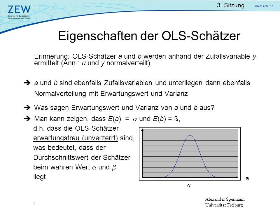 Alexander Spermann Universität Freiburg 3. Sitzung 1 Eigenschaften der OLS-Schätzer a Erinnerung: OLS-Schätzer a und b werden anhand der Zufallsvariab