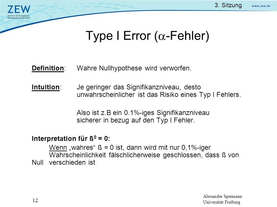 Alexander Spermann Universität Freiburg 3. Sitzung 12 Type I Error ( -Fehler) Definition:Wahre Nullhypothese wird verworfen. Intuition:Je geringer das