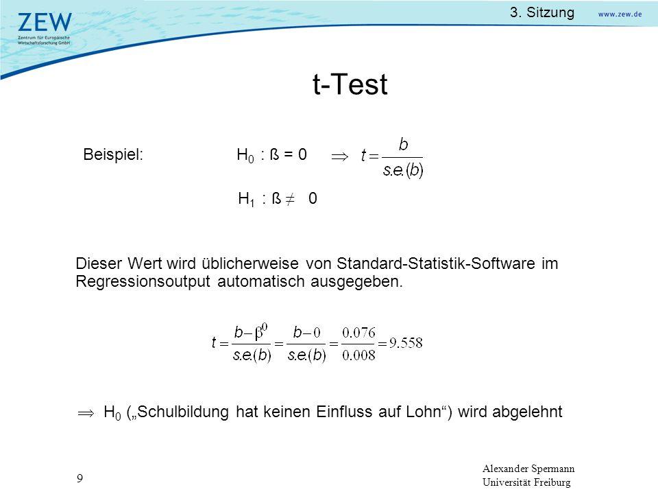 Alexander Spermann Universität Freiburg 3. Sitzung 9 t-Test Beispiel: H 0 : ß = 0 H 1 : ß 0 Dieser Wert wird üblicherweise von Standard-Statistik-Soft