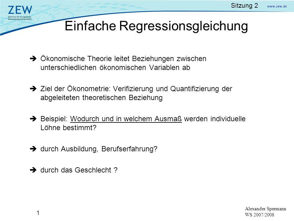 Sitzung 2 12 Alexander Spermann WS 2007/2008 Ökonometrisches Modell: y i = + x i + u i, i = 1,..., n Ziel: Schätzwerte a und b für wahre Parameter und geschätzte Werte sind dann: ŷ i =a+bx i Quelle: Dougherty a und b sind die Schätzer für Einfache Regressionsgleichung