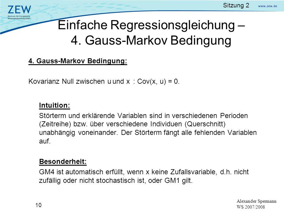 Sitzung 2 10 Alexander Spermann WS 2007/2008 4. Gauss-Markov Bedingung: Kovarianz Null zwischen u und x : Cov(x, u) = 0. Intuition: Störterm und erklä
