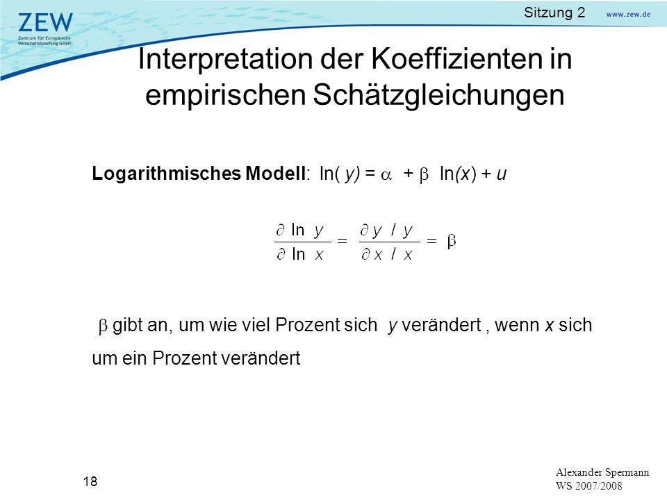 Sitzung 2 18 Alexander Spermann WS 2007/2008 Logarithmisches Modell: ln( y) = + ln(x) + u gibt an, um wie viel Prozent sich y verändert, wenn x sich u