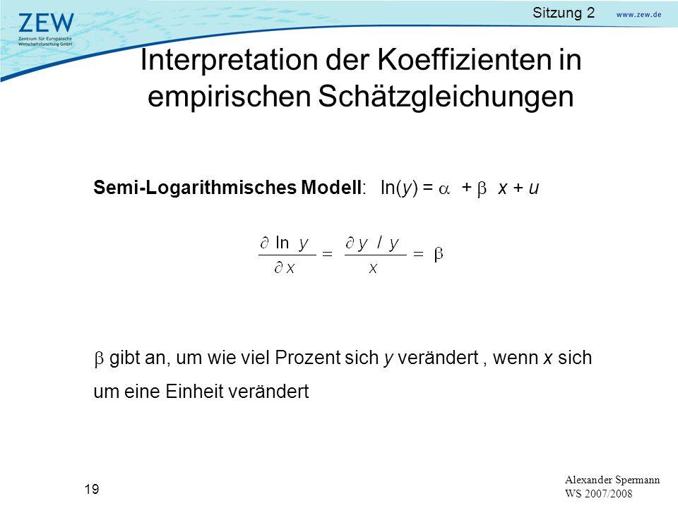 Sitzung 2 19 Alexander Spermann WS 2007/2008 Semi-Logarithmisches Modell: ln(y) = + x + u gibt an, um wie viel Prozent sich y verändert, wenn x sich u