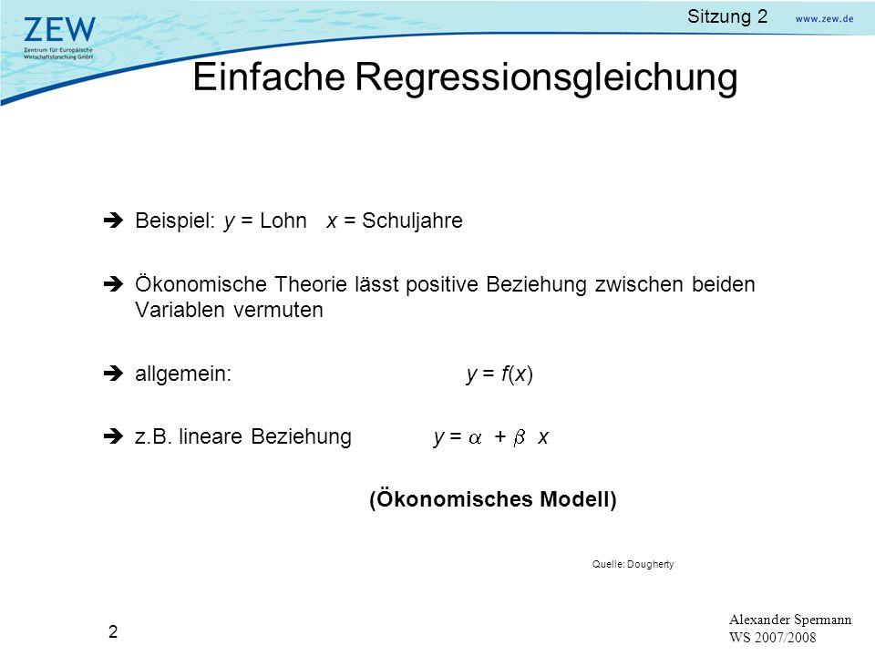 Sitzung 2 3 Alexander Spermann WS 2007/2008 x ist eine nicht-stochastische exogene Variable reale Beobachtungen werden kaum auf einer Gerade liegen y i = + x i + u i (Ökonometrisches Modell); i = 1,..., n (= 4) y = abhängige Variable, x = erklärende Variable u = Störterm (error term), erfasst zufällige sowie nicht beobachtbare Einflussfaktoren, die auf y wirken Einfache Regressionsgleichung