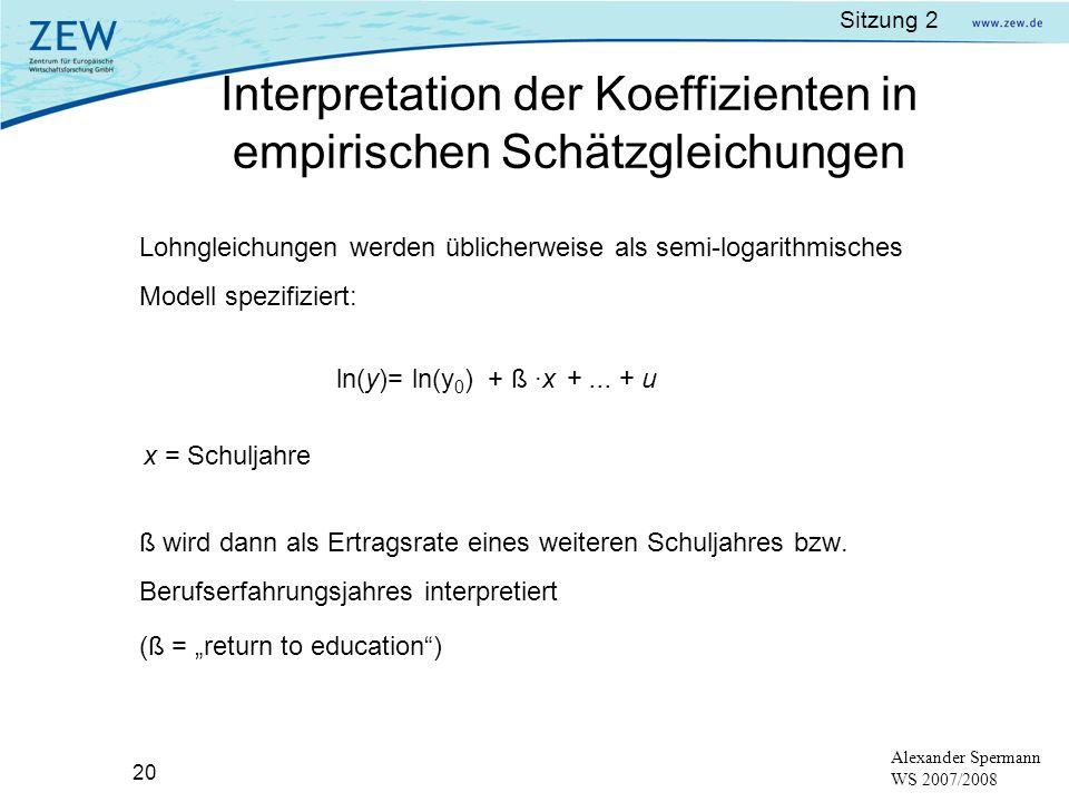 Sitzung 2 20 Alexander Spermann WS 2007/2008 Lohngleichungen werden üblicherweise als semi-logarithmisches Modell spezifiziert: ln(y)= ln(y 0 ) + ß ·x