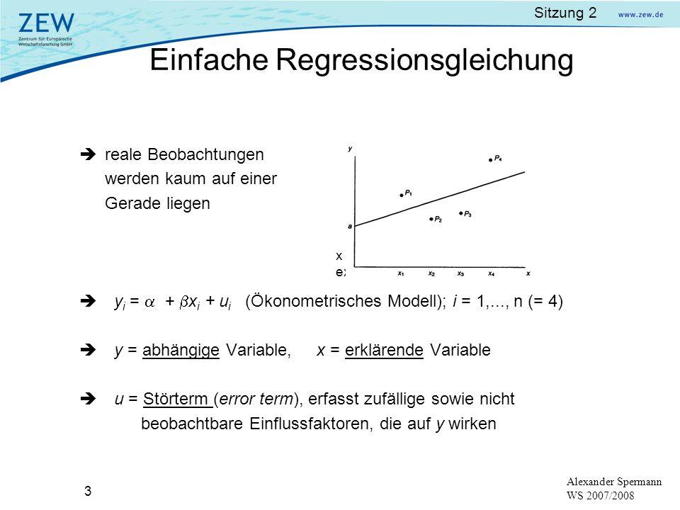Sitzung 2 3 Alexander Spermann WS 2007/2008 x ist eine nicht-stochastische exogene Variable reale Beobachtungen werden kaum auf einer Gerade liegen y