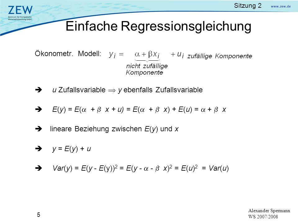 Sitzung 2 5 Alexander Spermann WS 2007/2008 Ökonometr. Modell: u Zufallsvariable y ebenfalls Zufallsvariable E(y) = E( + x + u) = E( + x) + E(u) = + x