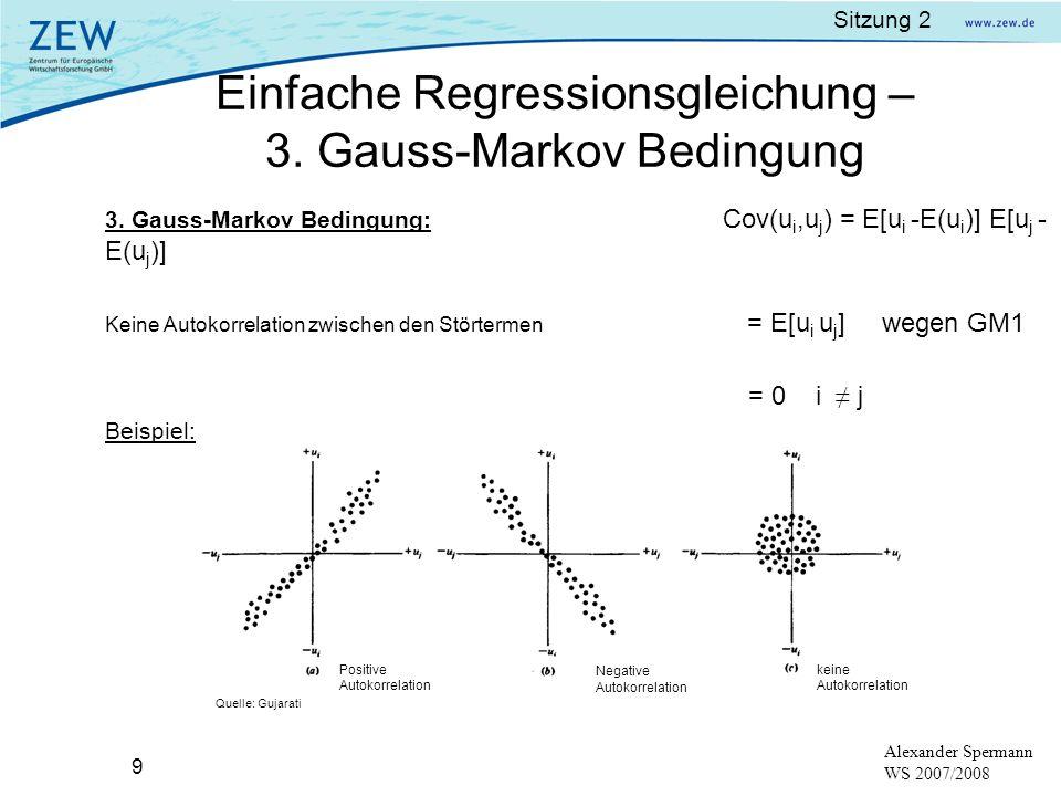 Sitzung 2 9 Alexander Spermann WS 2007/2008 3. Gauss-Markov Bedingung: Cov(u i,u j ) = E[u i -E(u i )] E[u j - E(u j )] Keine Autokorrelation zwischen