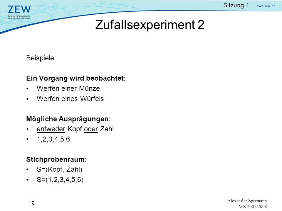 Sitzung 1 18 Alexander Spermann WS 2007/2008 Zufallsexperiment:Vorgang, der zu einer von (random experiment)mindestens 2 möglichen Ausprägungen führt, wobei es unbekannt ist, zu welcher.