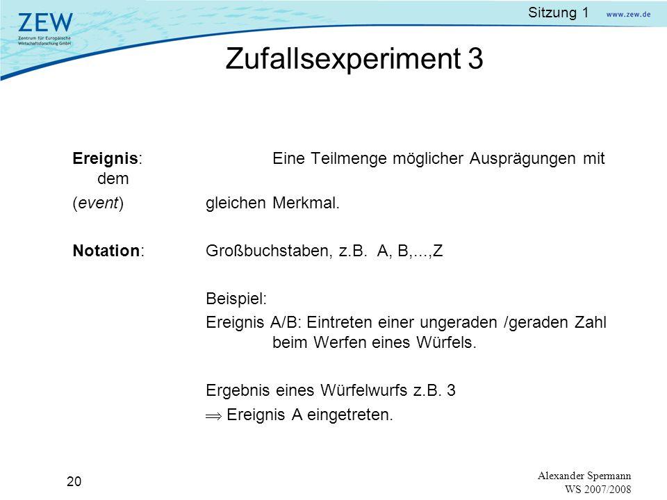 Sitzung 1 19 Alexander Spermann WS 2007/2008 Beispiele: Ein Vorgang wird beobachtet: Werfen einer Münze Werfen eines Würfels Mögliche Ausprägungen: entweder Kopf oder Zahl 1,2,3,4,5,6 Stichprobenraum: S=(Kopf, Zahl) S=(1,2,3,4,5,6) Zufallsexperiment 2