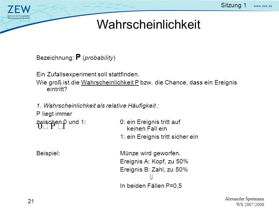 Sitzung 1 20 Alexander Spermann WS 2007/2008 Ereignis:Eine Teilmenge möglicher Ausprägungen mit dem (event)gleichen Merkmal. Notation: Großbuchstaben,