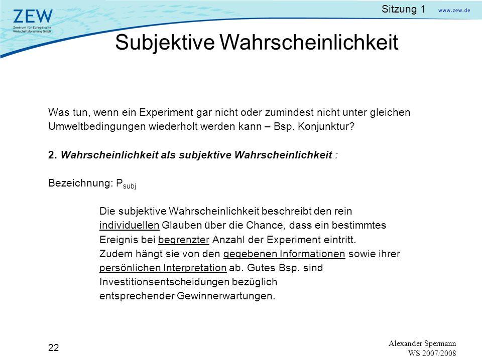 Sitzung 1 21 Alexander Spermann WS 2007/2008 Bezeichnung: P (probability) Ein Zufallsexperiment soll stattfinden. Wie groß ist die Wahrscheinlichkeit