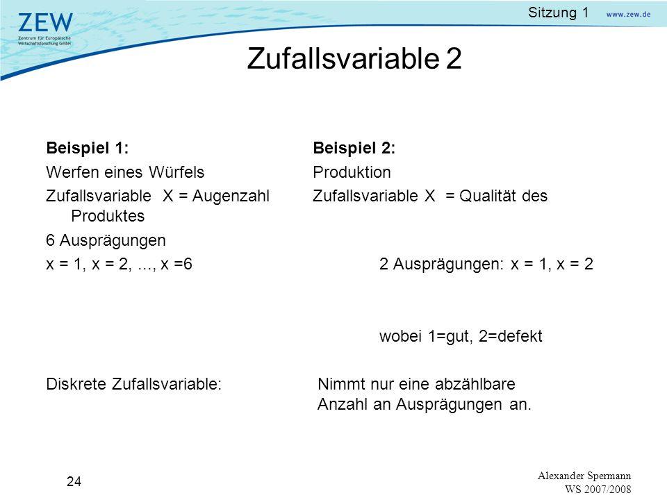 Sitzung 1 23 Alexander Spermann WS 2007/2008 Zufallsvariablen:Ausprägungen eines Zufallsexperimentes: (random variable) 1. diskret: gutes / defektes P