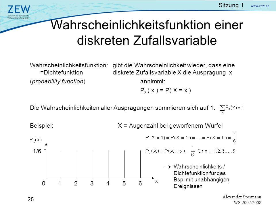 Sitzung 1 24 Alexander Spermann WS 2007/2008 Beispiel 1:Beispiel 2: Werfen eines WürfelsProduktion Zufallsvariable X = AugenzahlZufallsvariable X = Qualität des Produktes 6 Ausprägungen x = 1, x = 2,..., x =6 2 Ausprägungen: x = 1, x = 2 wobei 1=gut, 2=defekt Diskrete Zufallsvariable: Nimmt nur eine abzählbare Anzahl an Ausprägungen an.