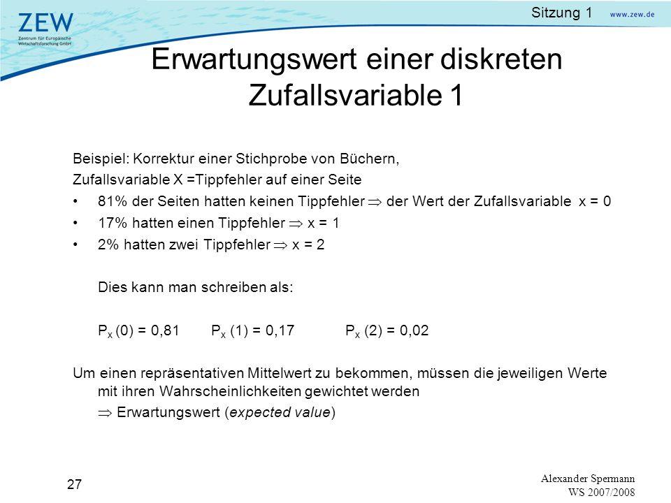 Sitzung 1 26 Alexander Spermann WS 2007/2008 Beziehung zwischen Wahrscheinlichkeitsfunktion und kumulierter Wahrscheinlichkeitsfunktion (cumulative probability function) ist gegeben als: Die kumulierte Wahrscheinlichkeitsfunktion des Würfelbeispiels: 1 2 3 4 5 6 0 1/2 1 Grafik der kumulierten Wahrscheinlichkeitsfunktion aus dem Beispiel: Für P(X 3) = Px(X=1)+Px(X=2)+Px(X=3)= 0,5 Kumulierte Wahrscheinlichkeitsfunktion einer diskreten Zufallsvariablen 1