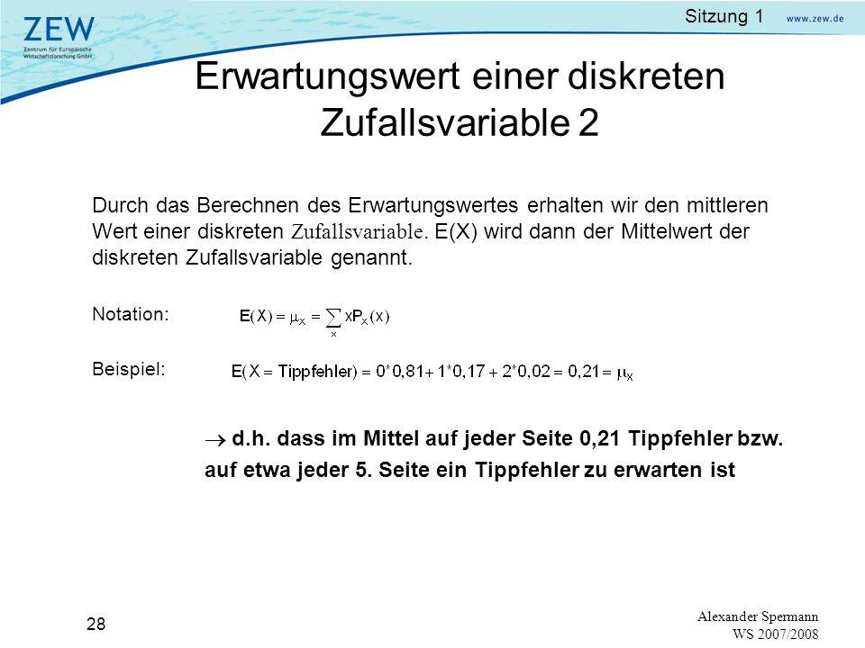 Sitzung 1 27 Alexander Spermann WS 2007/2008 Beispiel: Korrektur einer Stichprobe von Büchern, Zufallsvariable X =Tippfehler auf einer Seite 81% der Seiten hatten keinen Tippfehler der Wert der Zufallsvariable x = 0 17% hatten einen Tippfehler x = 1 2% hatten zwei Tippfehler x = 2 Dies kann man schreiben als: P x (0) = 0,81 P x (1) = 0,17 P x (2) = 0,02 Um einen repräsentativen Mittelwert zu bekommen, müssen die jeweiligen Werte mit ihren Wahrscheinlichkeiten gewichtet werden Erwartungswert (expected value) Erwartungswert einer diskreten Zufallsvariable 1
