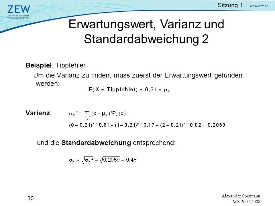 Sitzung 1 29 Alexander Spermann WS 2007/2008 Varianz:Der Erwartungswert der quadrierten Streuung (X – μ x )² gewichtet mit der Wahrscheinlichkeit Notation: Standardabweichung: Quadratwurzel der Varianz Notation: σ x Erwartungswert, Varianz und Standardabweichung 1