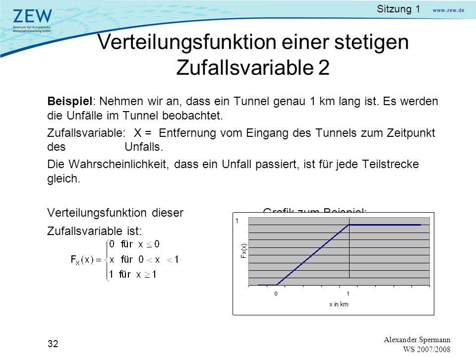 Sitzung 1 31 Alexander Spermann WS 2007/2008 Stetige Zufallsvariablen:Nicht abzählbare Anzahl an Werten (continuous random variable) auf einem Wertestrahl (Kontinuum).