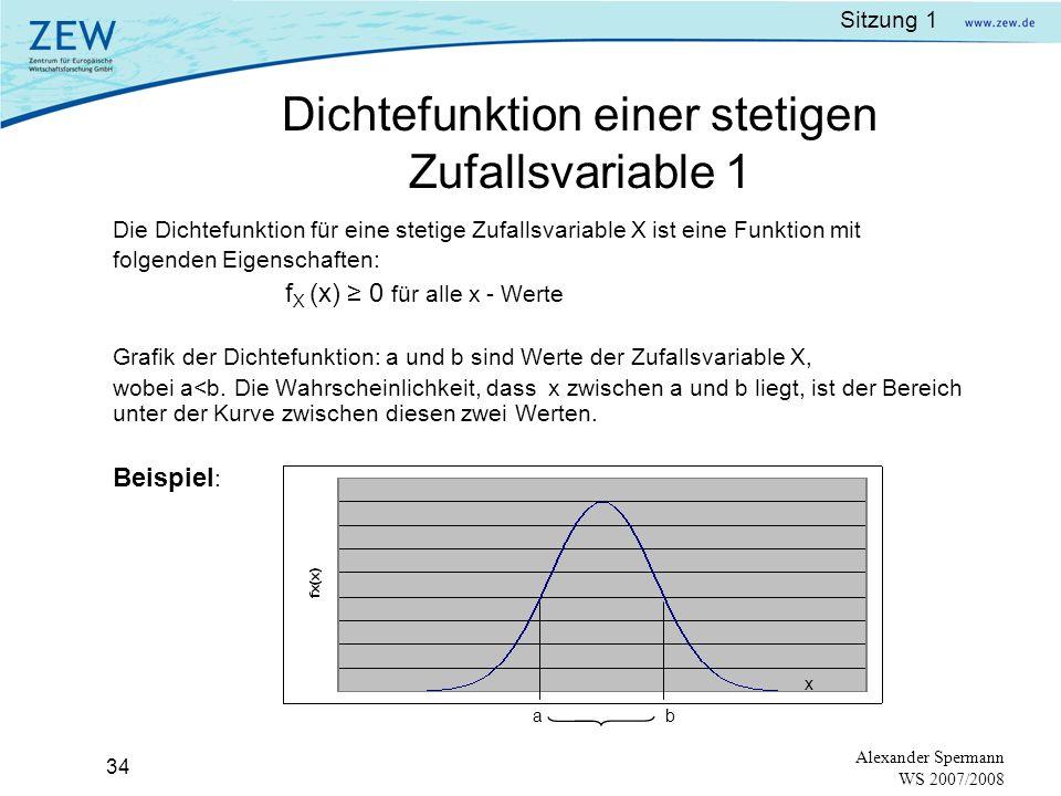 Sitzung 1 33 Alexander Spermann WS 2007/2008 Es ist unmöglich, die Wahrscheinlichkeit für einen bestimmten Wert, den die Zufallsvariable annimmt, zu berechnen.